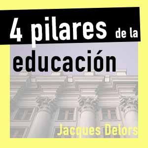 Los 4 pilares de la educación – Jacques Delors